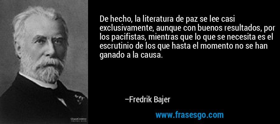 De hecho, la literatura de paz se lee casi exclusivamente, aunque con buenos resultados, por los pacifistas, mientras que lo que se necesita es el escrutinio de los que hasta el momento no se han ganado a la causa. – Fredrik Bajer