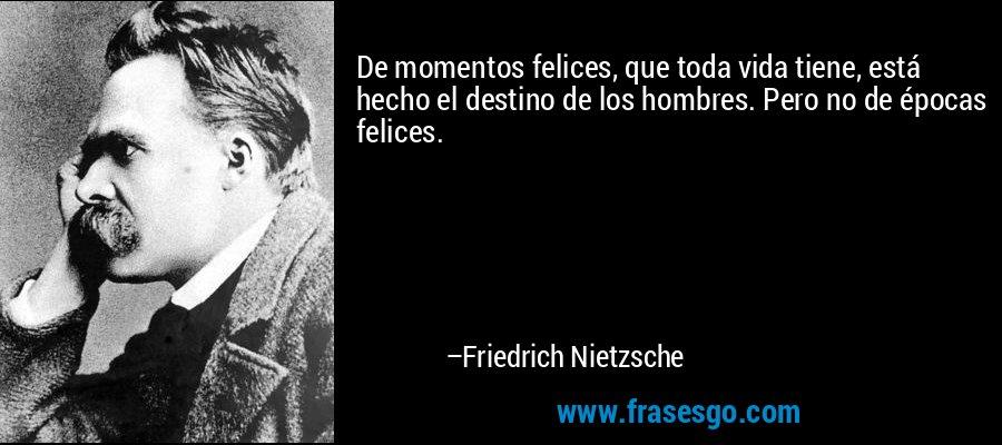 De momentos felices, que toda vida tiene, está hecho el destino de los hombres. Pero no de épocas felices. – Friedrich Nietzsche