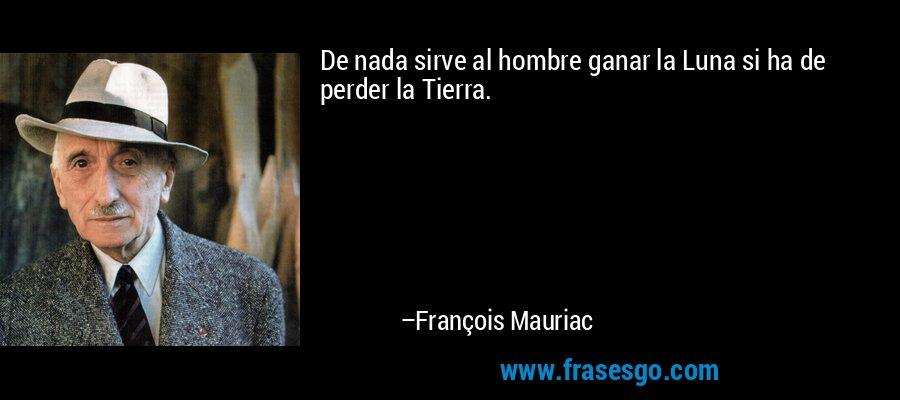 De nada sirve al hombre ganar la Luna si ha de perder la Tierra. – François Mauriac