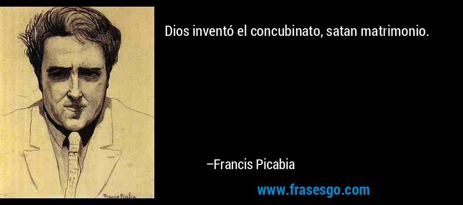 Dios inventó el concubinato, satan matrimonio. – Francis Picabia