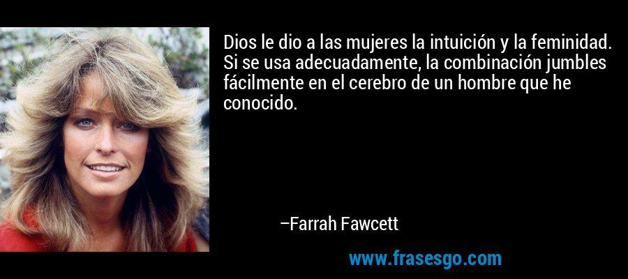 Dios le dio a las mujeres la intuición y la feminidad. Si se usa adecuadamente, la combinación jumbles fácilmente en el cerebro de un hombre que he conocido. – Farrah Fawcett