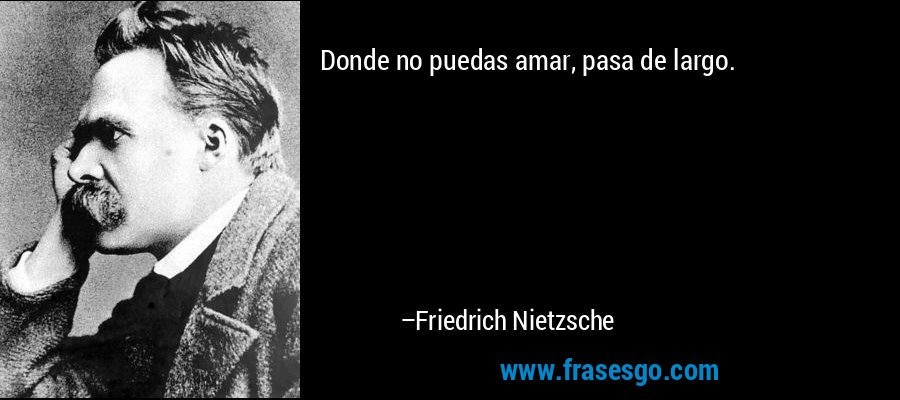 Donde no puedas amar, pasa de largo. – Friedrich Nietzsche