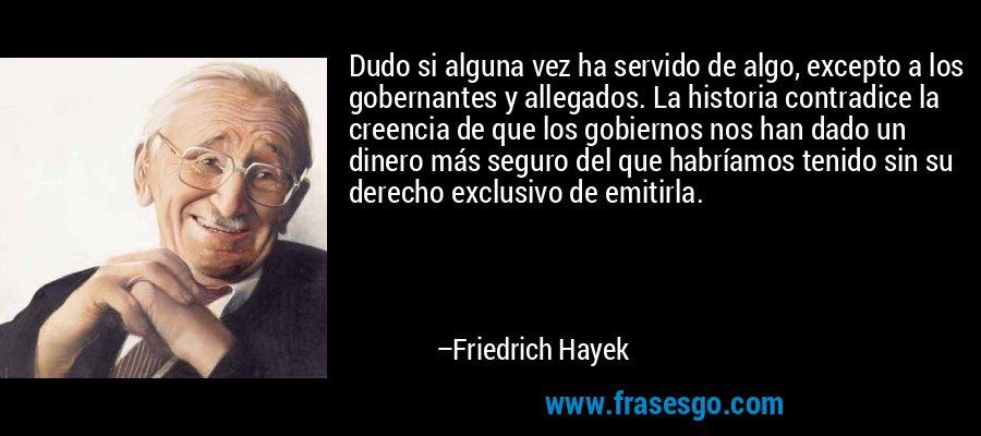 Dudo si alguna vez ha servido de algo, excepto a los gobernantes y allegados. La historia contradice la creencia de que los gobiernos nos han dado un dinero más seguro del que habríamos tenido sin su derecho exclusivo de emitirla. – Friedrich Hayek