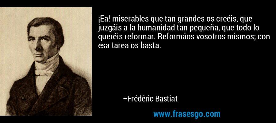 ¡Ea! miserables que tan grandes os creéis, que juzgáis a la humanidad tan pequeña, que todo lo queréis reformar. Reformáos vosotros mismos; con esa tarea os basta. – Frédéric Bastiat