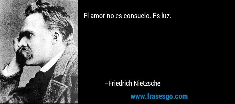 El amor no es consuelo. Es luz. – Friedrich Nietzsche