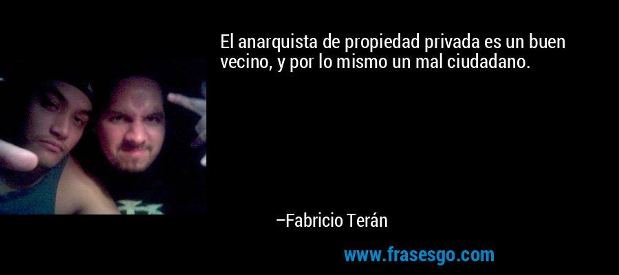 El anarquista de propiedad privada es un buen vecino, y por lo mismo un mal ciudadano. – Fabricio Terán