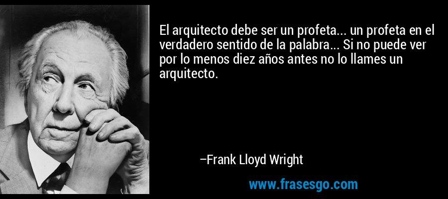 El arquitecto debe ser un profeta... un profeta en el verdadero sentido de la palabra... Si no puede ver por lo menos diez años antes no lo llames un arquitecto. – Frank Lloyd Wright