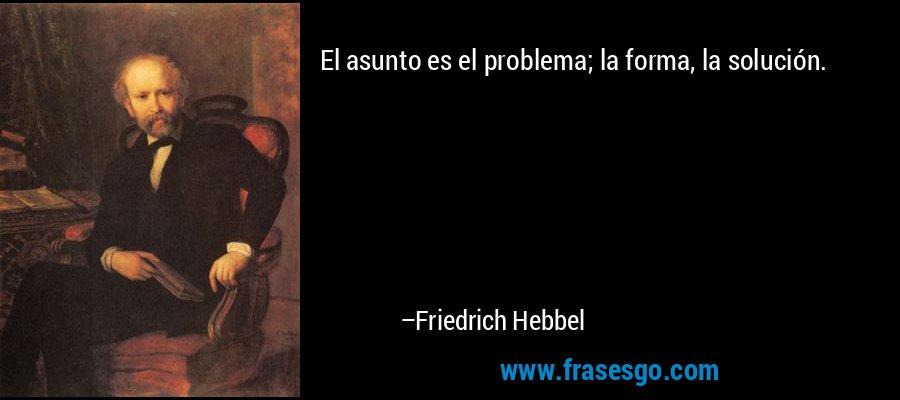 El asunto es el problema; la forma, la solución. – Friedrich Hebbel