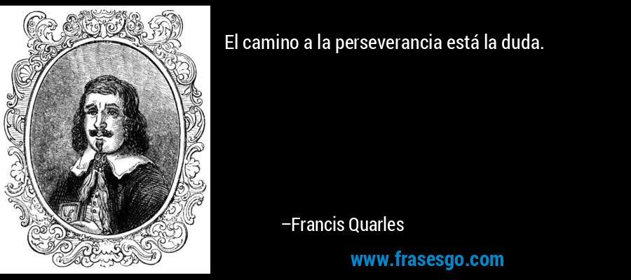 El camino a la perseverancia está la duda. – Francis Quarles