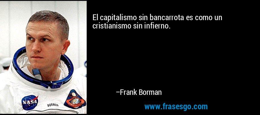 El capitalismo sin bancarrota es como un cristianismo sin infierno. – Frank Borman