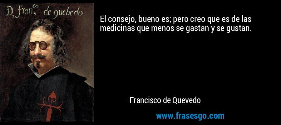 El consejo, bueno es; pero creo que es de las medicinas que menos se gastan y se gustan. – Francisco de Quevedo