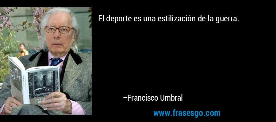 El deporte es una estilización de la guerra. – Francisco Umbral