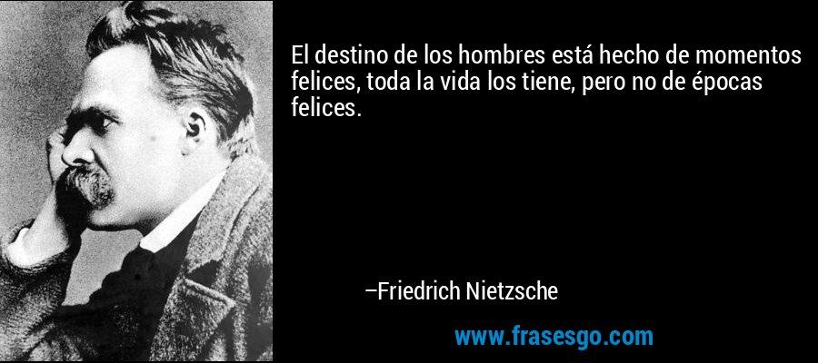 El destino de los hombres está hecho de momentos felices, toda la vida los tiene, pero no de épocas felices. – Friedrich Nietzsche