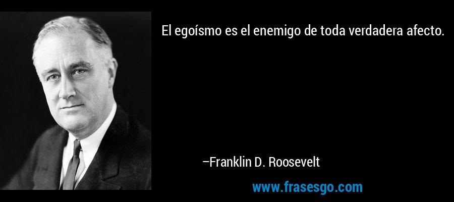 El egoísmo es el enemigo de toda verdadera afecto. – Franklin D. Roosevelt