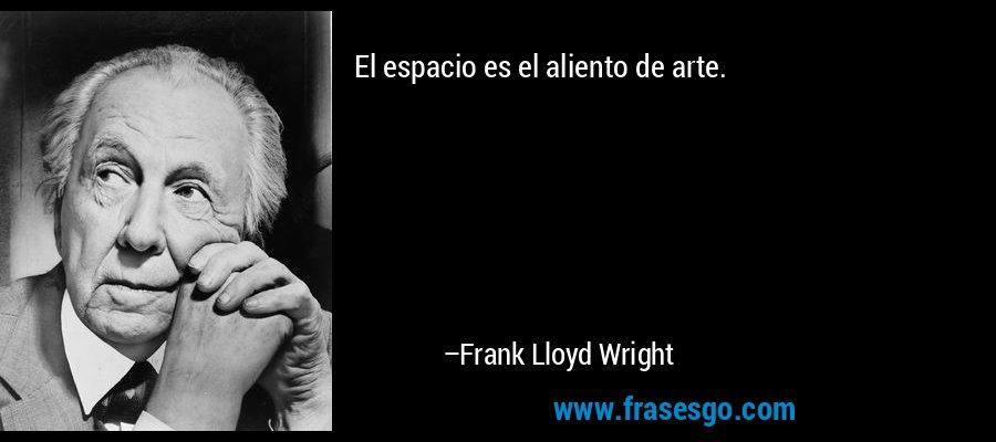 El espacio es el aliento de arte. – Frank Lloyd Wright