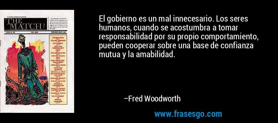 El gobierno es un mal innecesario. Los seres humanos, cuando se acostumbra a tomar responsabilidad por su propio comportamiento, pueden cooperar sobre una base de confianza mutua y la amabilidad. – Fred Woodworth