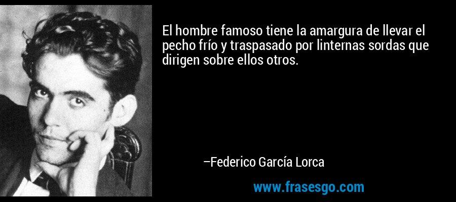 El hombre famoso tiene la amargura de llevar el pecho frío y traspasado por linternas sordas que dirigen sobre ellos otros. – Federico García Lorca