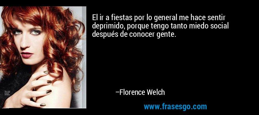 El ir a fiestas por lo general me hace sentir deprimido, porque tengo tanto miedo social después de conocer gente. – Florence Welch