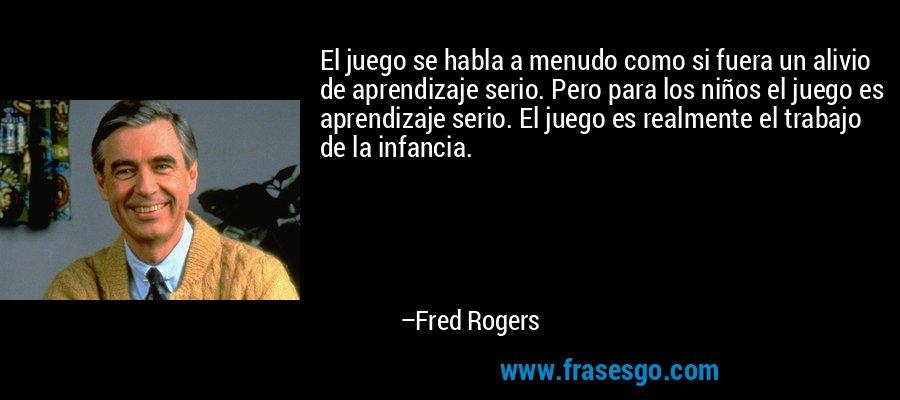 El juego se habla a menudo como si fuera un alivio de aprendizaje serio. Pero para los niños el juego es aprendizaje serio. El juego es realmente el trabajo de la infancia. – Fred Rogers