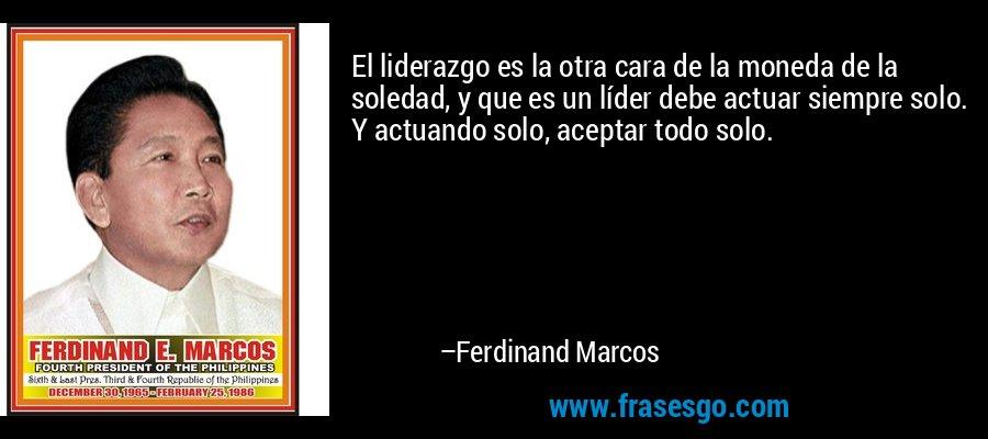 El liderazgo es la otra cara de la moneda de la soledad, y que es un líder debe actuar siempre solo. Y actuando solo, aceptar todo solo. – Ferdinand Marcos