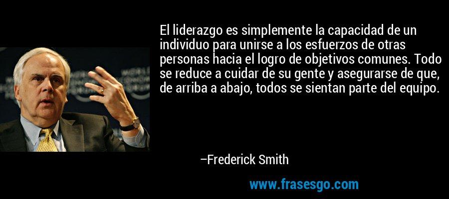 El liderazgo es simplemente la capacidad de un individuo para unirse a los esfuerzos de otras personas hacia el logro de objetivos comunes. Todo se reduce a cuidar de su gente y asegurarse de que, de arriba a abajo, todos se sientan parte del equipo. – Frederick Smith