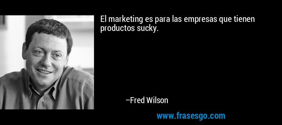 El marketing es para las empresas que tienen productos sucky. – Fred Wilson