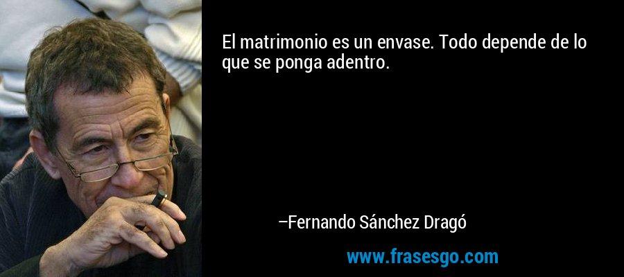 El matrimonio es un envase. Todo depende de lo que se ponga adentro. – Fernando Sánchez Dragó