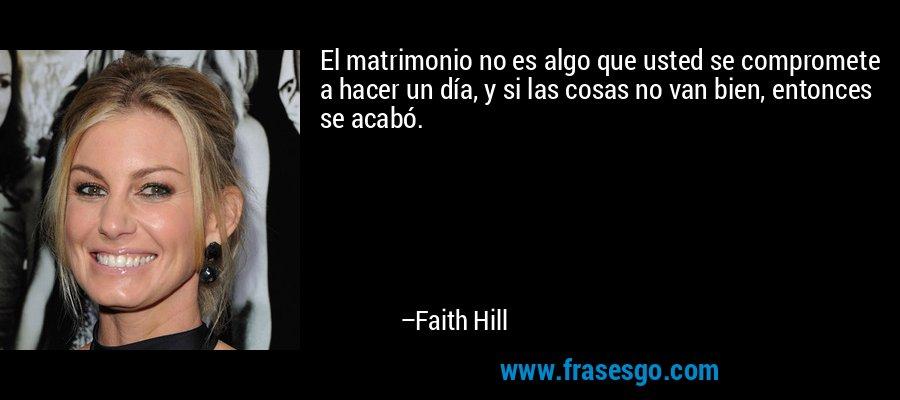 El matrimonio no es algo que usted se compromete a hacer un día, y si las cosas no van bien, entonces se acabó. – Faith Hill