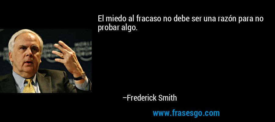 El miedo al fracaso no debe ser una razón para no probar algo. – Frederick Smith