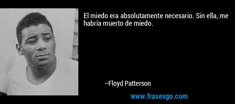 El miedo era absolutamente necesario. Sin ella, me habría muerto de miedo. – Floyd Patterson