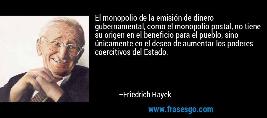 El monopolio de la emisión de dinero gubernamental, como el monopolio postal, no tiene su origen en el beneficio para el pueblo, sino únicamente en el deseo de aumentar los poderes coercitivos del Estado. – Friedrich Hayek