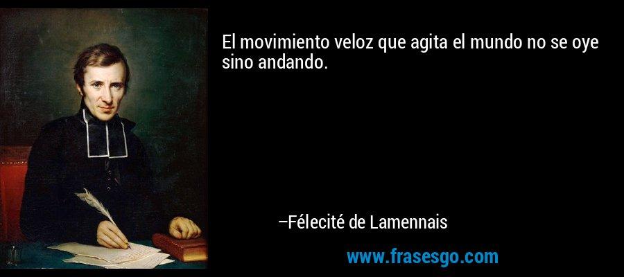 El movimiento veloz que agita el mundo no se oye sino andando. – Félecité de Lamennais