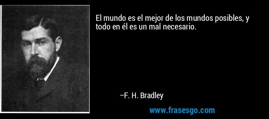 El mundo es el mejor de los mundos posibles, y todo en él es un mal necesario. – F. H. Bradley