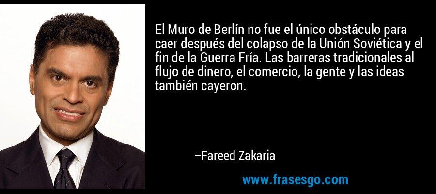 El Muro de Berlín no fue el único obstáculo para caer después del colapso de la Unión Soviética y el fin de la Guerra Fría. Las barreras tradicionales al flujo de dinero, el comercio, la gente y las ideas también cayeron. – Fareed Zakaria