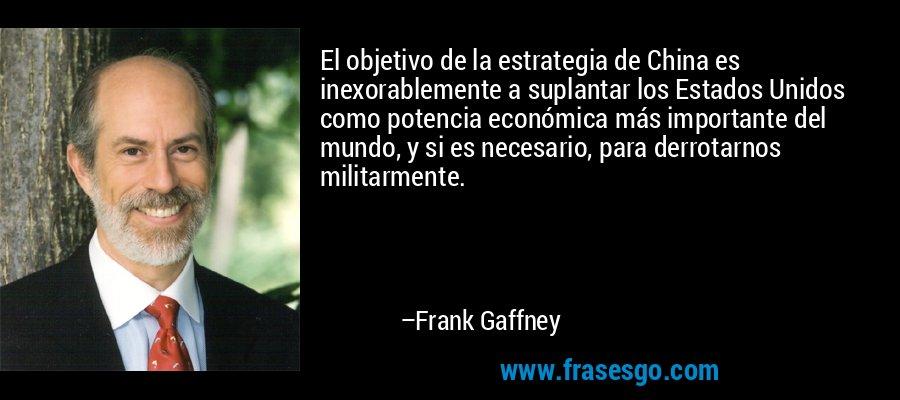 El objetivo de la estrategia de China es inexorablemente a suplantar los Estados Unidos como potencia económica más importante del mundo, y si es necesario, para derrotarnos militarmente. – Frank Gaffney