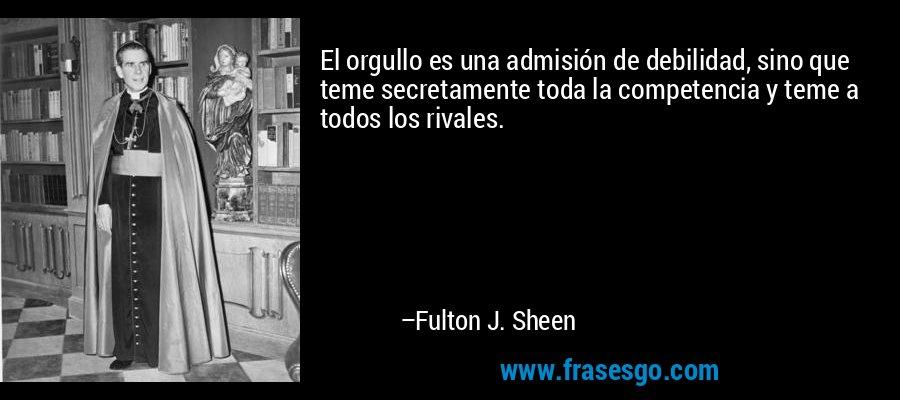 El orgullo es una admisión de debilidad, sino que teme secretamente toda la competencia y teme a todos los rivales. – Fulton J. Sheen