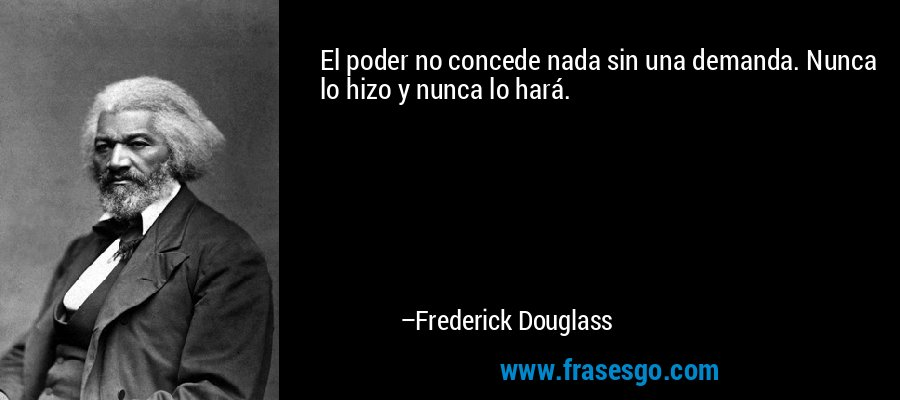 El poder no concede nada sin una demanda. Nunca lo hizo y nunca lo hará. – Frederick Douglass