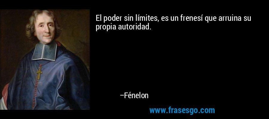 El poder sin límites, es un frenesí que arruina su propia autoridad. – Fénelon