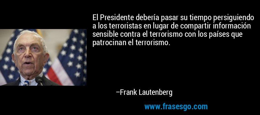 El Presidente debería pasar su tiempo persiguiendo a los terroristas en lugar de compartir información sensible contra el terrorismo con los países que patrocinan el terrorismo. – Frank Lautenberg