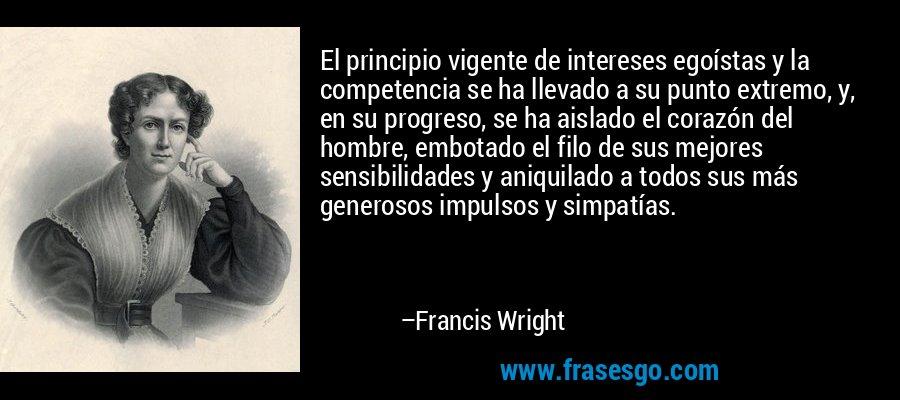 El principio vigente de intereses egoístas y la competencia se ha llevado a su punto extremo, y, en su progreso, se ha aislado el corazón del hombre, embotado el filo de sus mejores sensibilidades y aniquilado a todos sus más generosos impulsos y simpatías. – Francis Wright