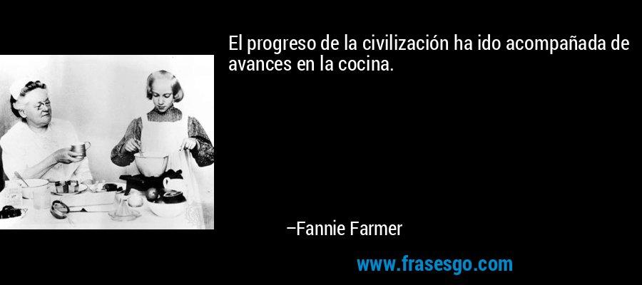 El progreso de la civilización ha ido acompañada de avances en la cocina. – Fannie Farmer