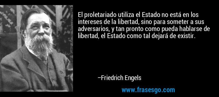 El proletariado utiliza el Estado no está en los intereses de la libertad, sino para someter a sus adversarios, y tan pronto como pueda hablarse de libertad, el Estado como tal dejará de existir. – Friedrich Engels