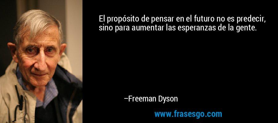El propósito de pensar en el futuro no es predecir, sino para aumentar las esperanzas de la gente. – Freeman Dyson