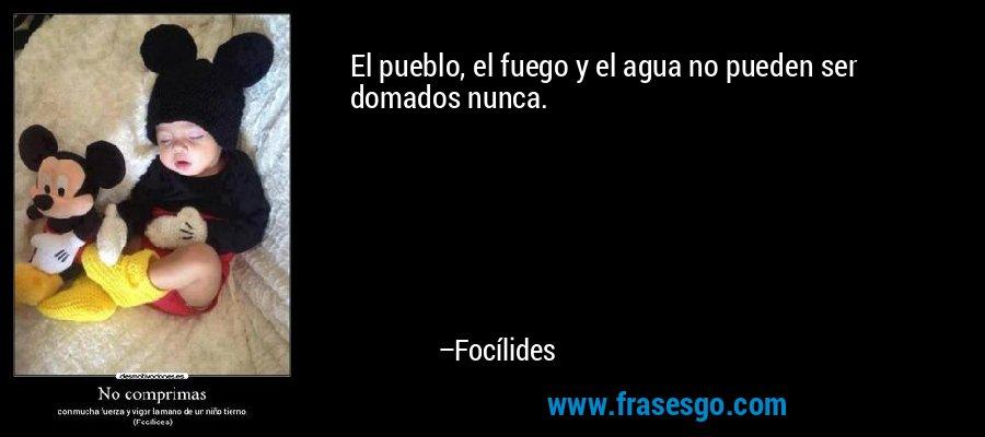 El pueblo, el fuego y el agua no pueden ser domados nunca. – Focílides