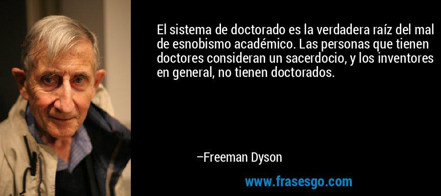 El sistema de doctorado es la verdadera raíz del mal de esnobismo académico. Las personas que tienen doctores consideran un sacerdocio, y los inventores en general, no tienen doctorados. – Freeman Dyson