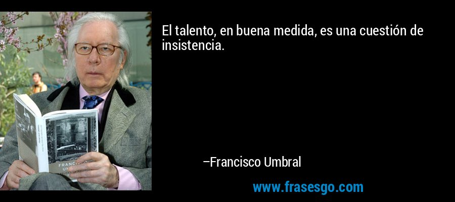 El talento, en buena medida, es una cuestión de insistencia. – Francisco Umbral