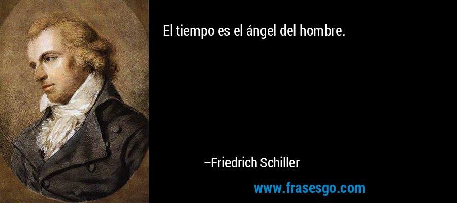 El tiempo es el ángel del hombre. – Friedrich Schiller