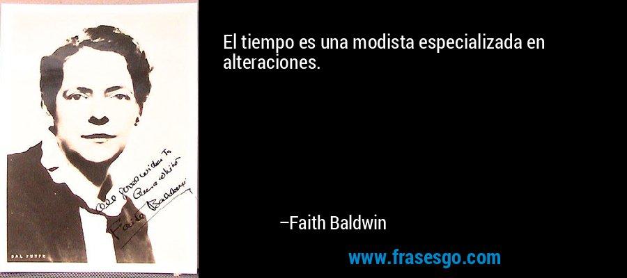 El tiempo es una modista especializada en alteraciones. – Faith Baldwin