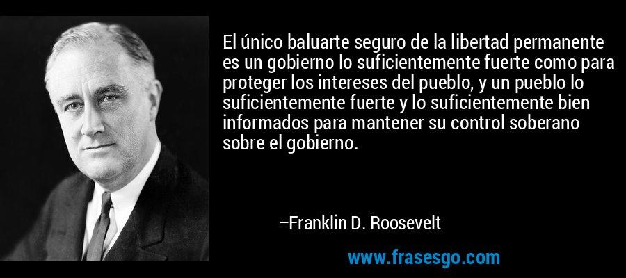 El único baluarte seguro de la libertad permanente es un gobierno lo suficientemente fuerte como para proteger los intereses del pueblo, y un pueblo lo suficientemente fuerte y lo suficientemente bien informados para mantener su control soberano sobre el gobierno. – Franklin D. Roosevelt