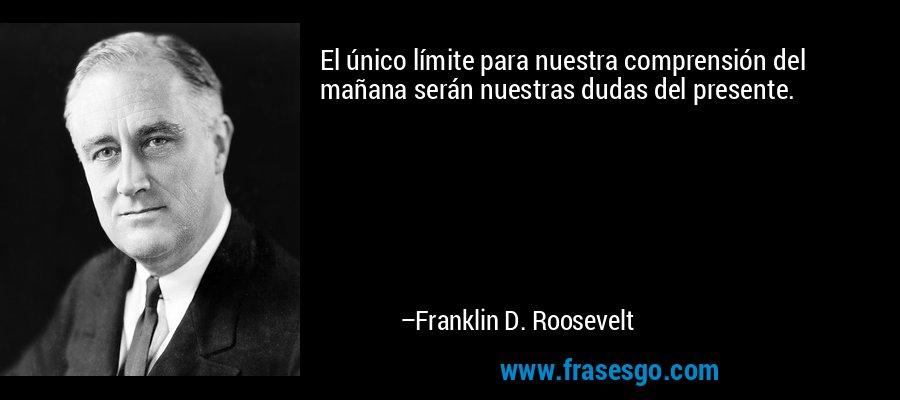 El único límite para nuestra comprensión del mañana serán nuestras dudas del presente.  – Franklin D. Roosevelt